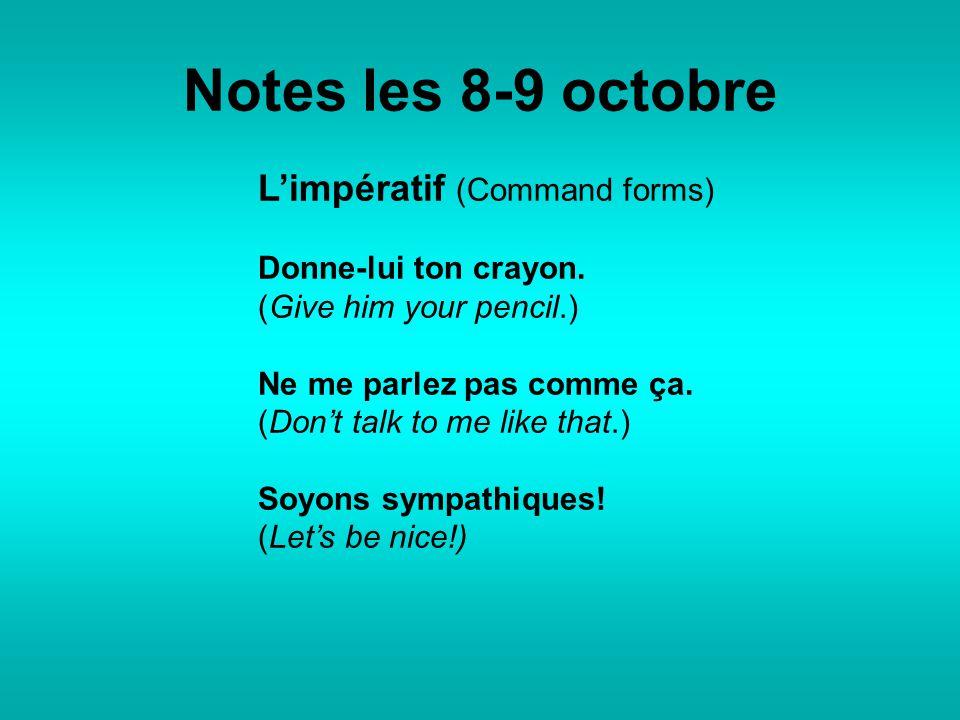 Notes les 8-9 octobre L'impératif (Command forms) Donne-lui ton crayon. (Give him your pencil.) Ne me parlez pas comme ça. (Don't talk to me like that