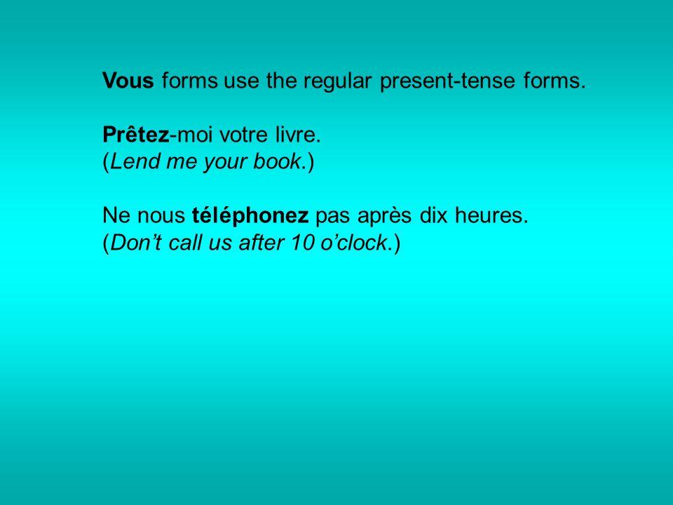 Vous forms use the regular present-tense forms. Prêtez-moi votre livre. (Lend me your book.) Ne nous téléphonez pas après dix heures. (Don't call us a