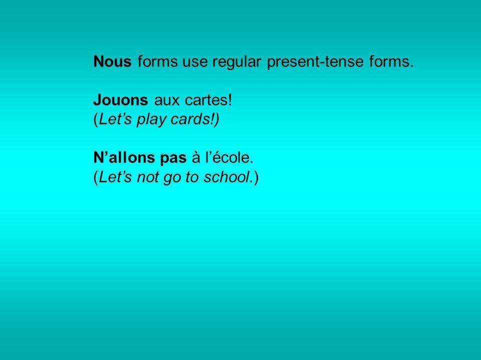 Nous forms use regular present-tense forms. Jouons aux cartes! (Let's play cards!) N'allons pas à l'école. (Let's not go to school.)