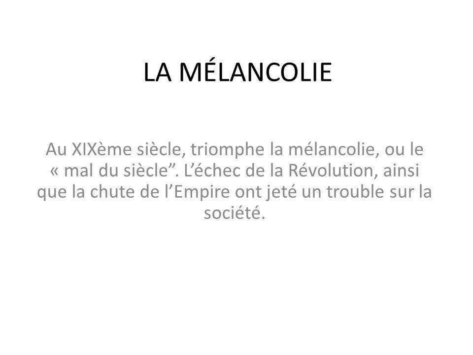 """LA MÉLANCOLIE Au XIXème siècle, triomphe la mélancolie, ou le « mal du siècle"""". L'échec de la Révolution, ainsi que la chute de l'Empire ont jeté un t"""