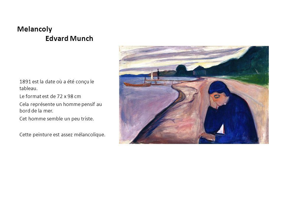 Melancoly Edvard Munch 1891 est la date où a été conçu le tableau. Le format est de 72 x 98 cm Cela représente un homme pensif au bord de la mer. Cet