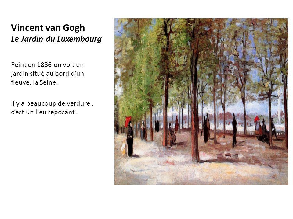 Vincent van Gogh Le Jardin du Luxembourg Peint en 1886 on voit un jardin situé au bord d'un fleuve, la Seine. Il y a beaucoup de verdure, c'est un lie