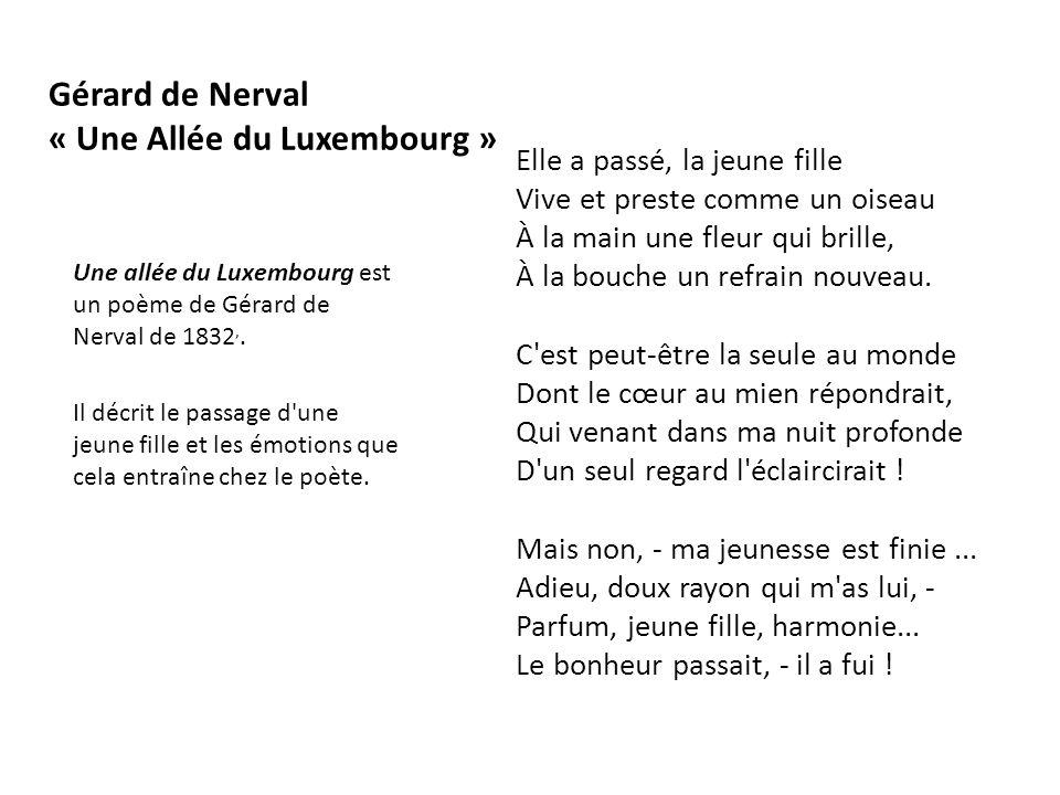 Gérard de Nerval « Une Allée du Luxembourg » Elle a passé, la jeune fille Vive et preste comme un oiseau À la main une fleur qui brille, À la bouche u