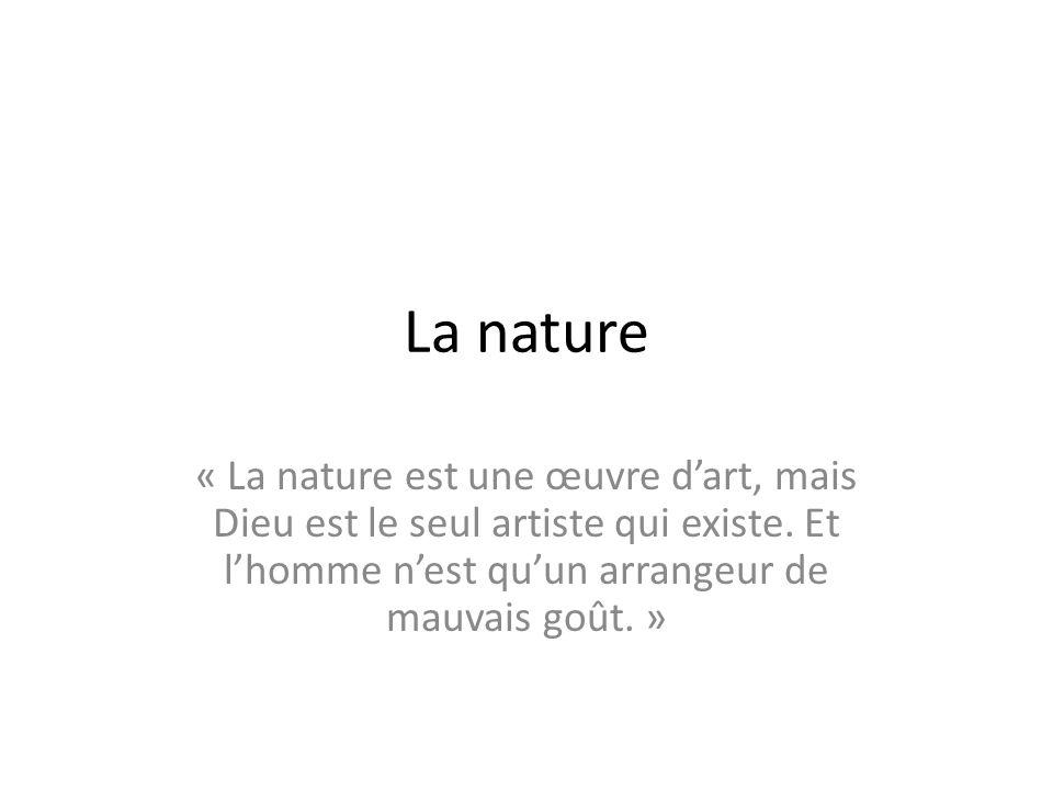 La nature « La nature est une œuvre d'art, mais Dieu est le seul artiste qui existe. Et l'homme n'est qu'un arrangeur de mauvais goût. »