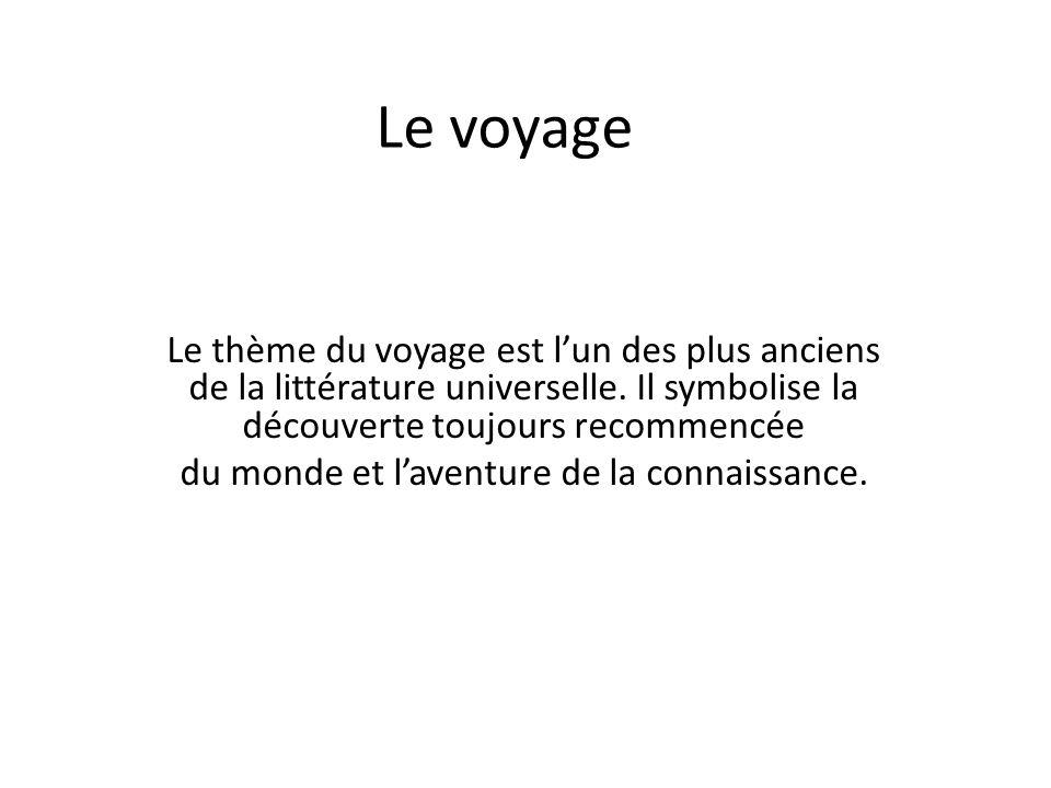 Le voyage Le thème du voyage est l'un des plus anciens de la littérature universelle. Il symbolise la découverte toujours recommencée du monde et l'av