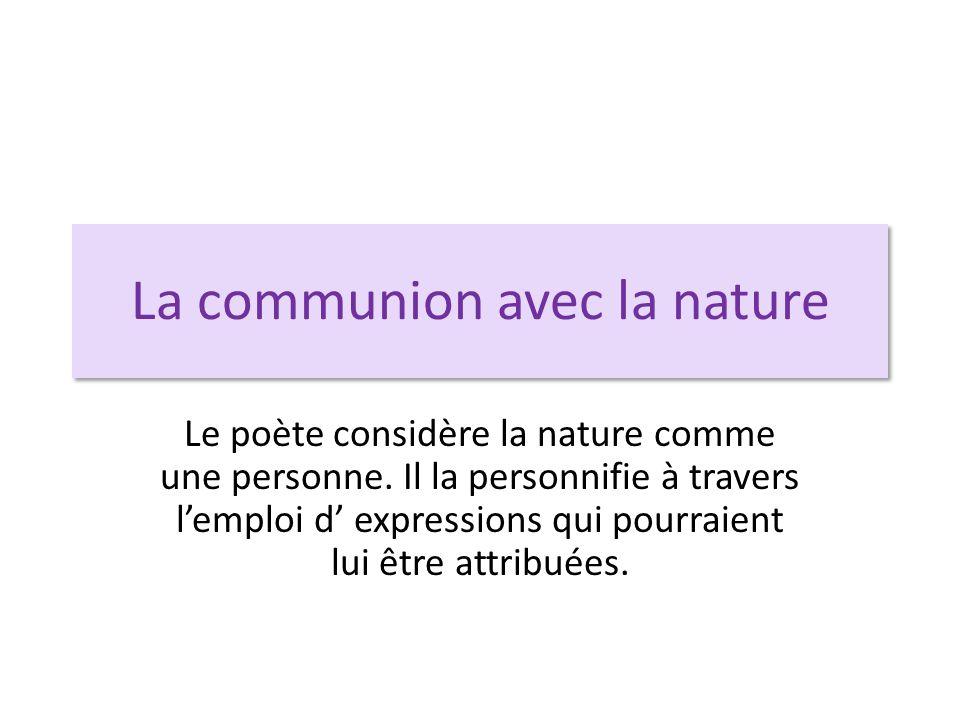 La communion avec la nature Le poète considère la nature comme une personne. Il la personnifie à travers l'emploi d' expressions qui pourraient lui êt