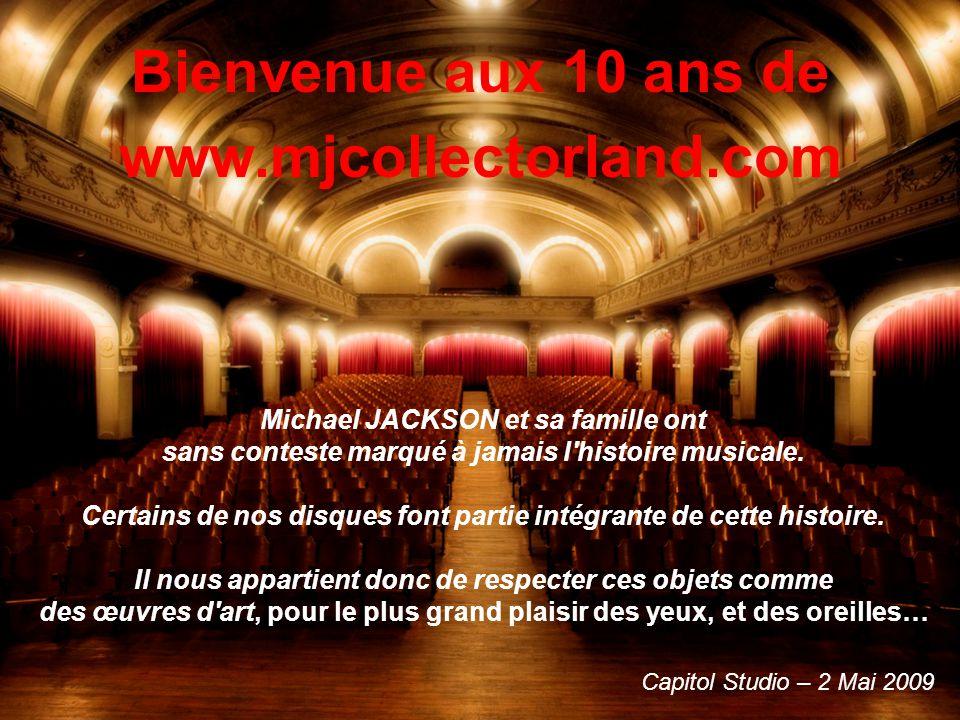 Bienvenue aux 10 ans de www.mjcollectorland.com Capitol Studio – 2 Mai 2009 Michael JACKSON et sa famille ont sans conteste marqué à jamais l histoire musicale.