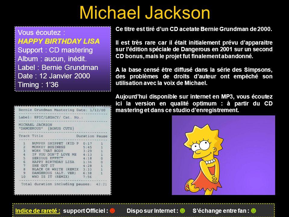Michael Jackson Indice de rareté : support Officiel : ☻ Dispo sur Internet : ☻ S'échange entre fan : ☻ Vous écoutez : HAPPY BIRTHDAY LISA Support : CD mastering Album : aucun, inédit.