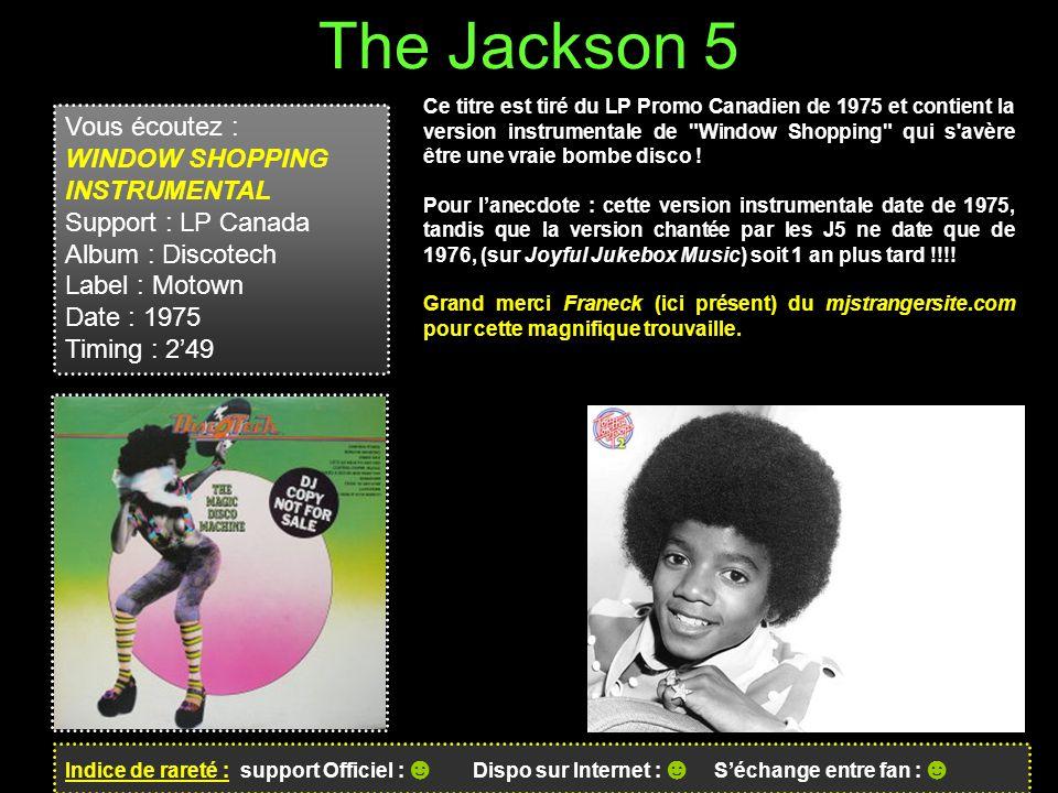The Jackson 5 Indice de rareté : support Officiel : ☻ Dispo sur Internet : ☻ S'échange entre fan : ☻ Ce titre est tiré du LP Promo Canadien de 1975 et contient la version instrumentale de Window Shopping qui s avère être une vraie bombe disco .