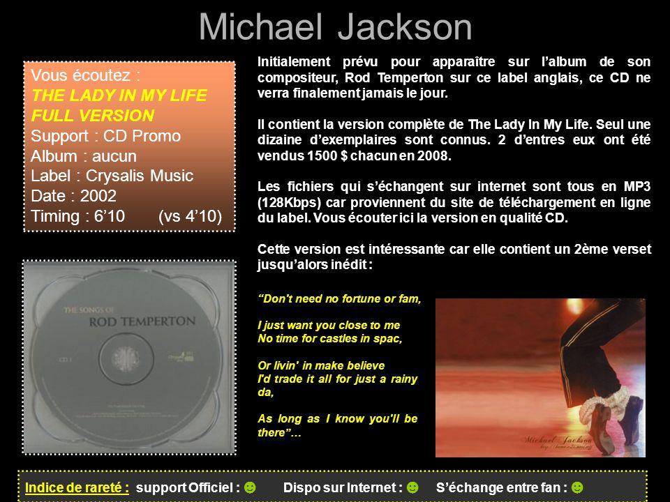 Michael Jackson Indice de rareté : support Officiel : ☻ Dispo sur Internet : ☻ S'échange entre fan : ☻ Initialement prévu pour apparaître sur l'album de son compositeur, Rod Temperton sur ce label anglais, ce CD ne verra finalement jamais le jour.