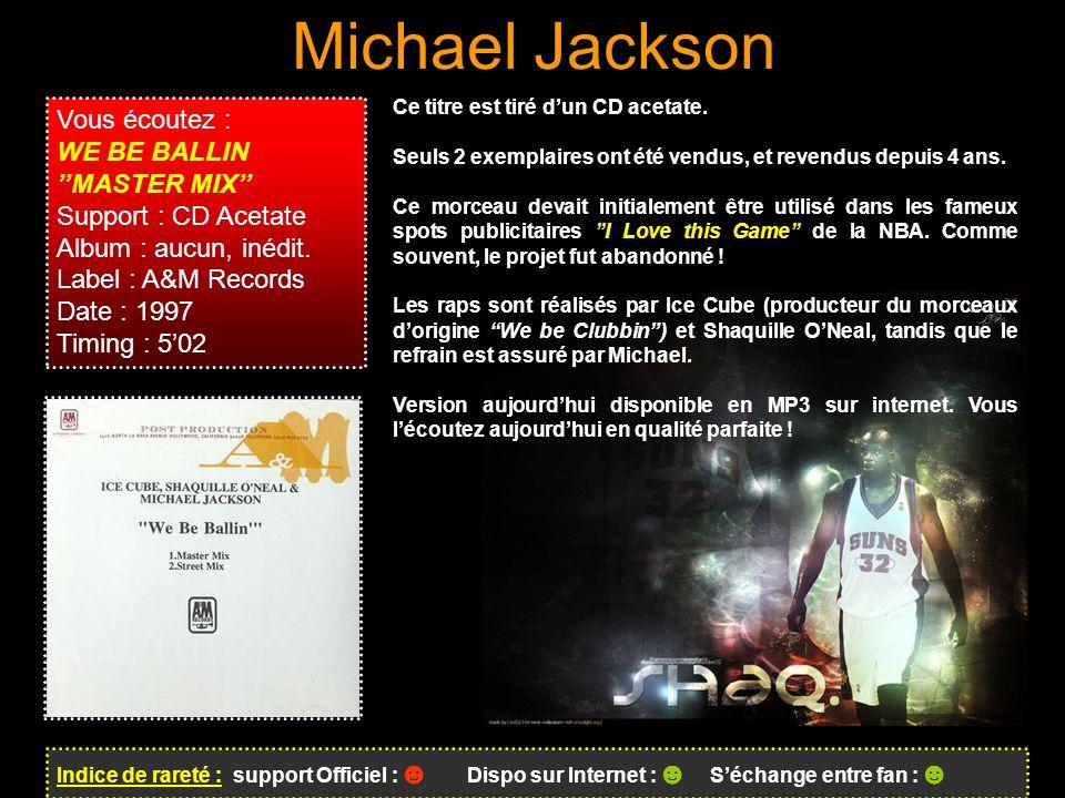Michael Jackson Indice de rareté : support Officiel : ☻ Dispo sur Internet : ☻ S'échange entre fan : ☻ Vous écoutez : WE BE BALLIN ''MASTER MIX'' Support : CD Acetate Album : aucun, inédit.