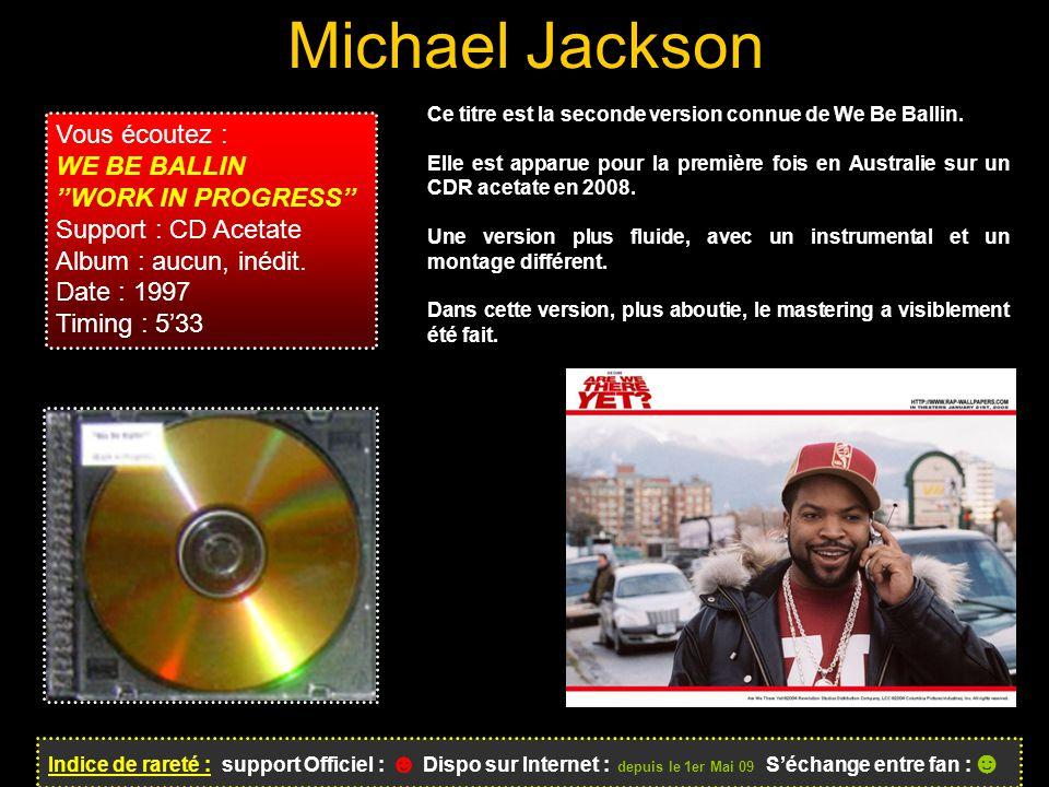 Michael Jackson Indice de rareté : support Officiel : ☻ Dispo sur Internet : depuis le 1er Mai 09 S'échange entre fan : ☻ Vous écoutez : WE BE BALLIN ''WORK IN PROGRESS'' Support : CD Acetate Album : aucun, inédit.
