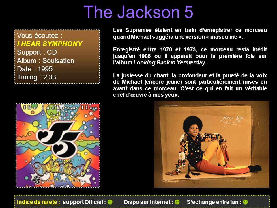 The Jackson 5 Indice de rareté : support Officiel : ☻ Dispo sur Internet : ☻ S'échange entre fan : ☻ Vous écoutez : I HEAR SYMPHONY Support : CD Album : Soulsation Date : 1995 Timing : 2'33 Les Supremes étaient en train d'enregistrer ce morceau quand Michael suggéra une version « masculine ».