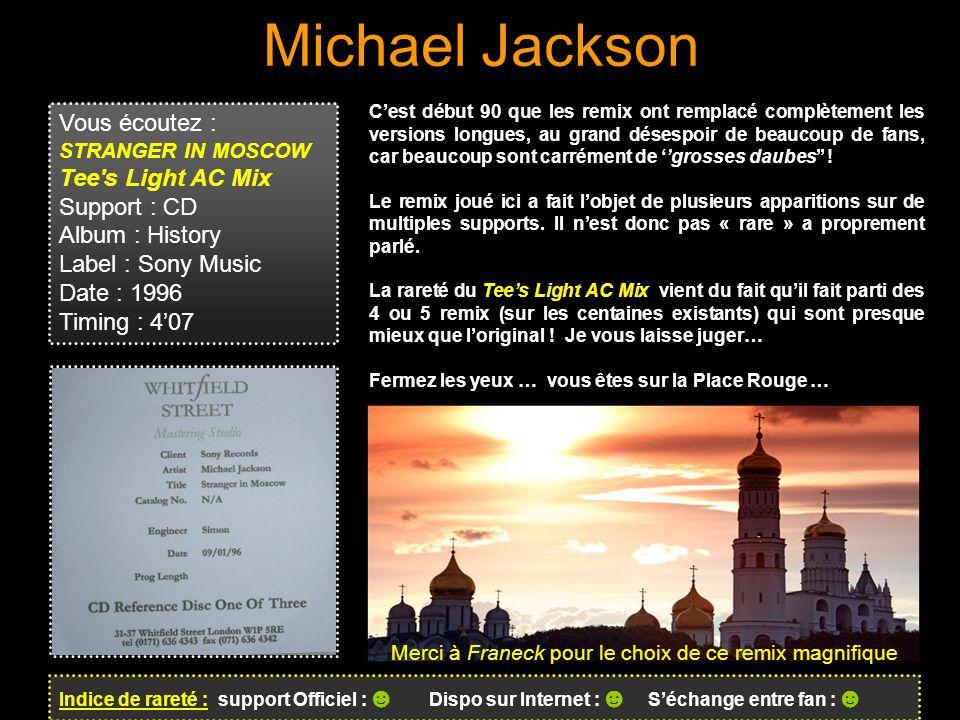 Michael Jackson Indice de rareté : support Officiel : ☻ Dispo sur Internet : ☻ S'échange entre fan : ☻ C'est début 90 que les remix ont remplacé complètement les versions longues, au grand désespoir de beaucoup de fans, car beaucoup sont carrément de ''grosses daubes'' .