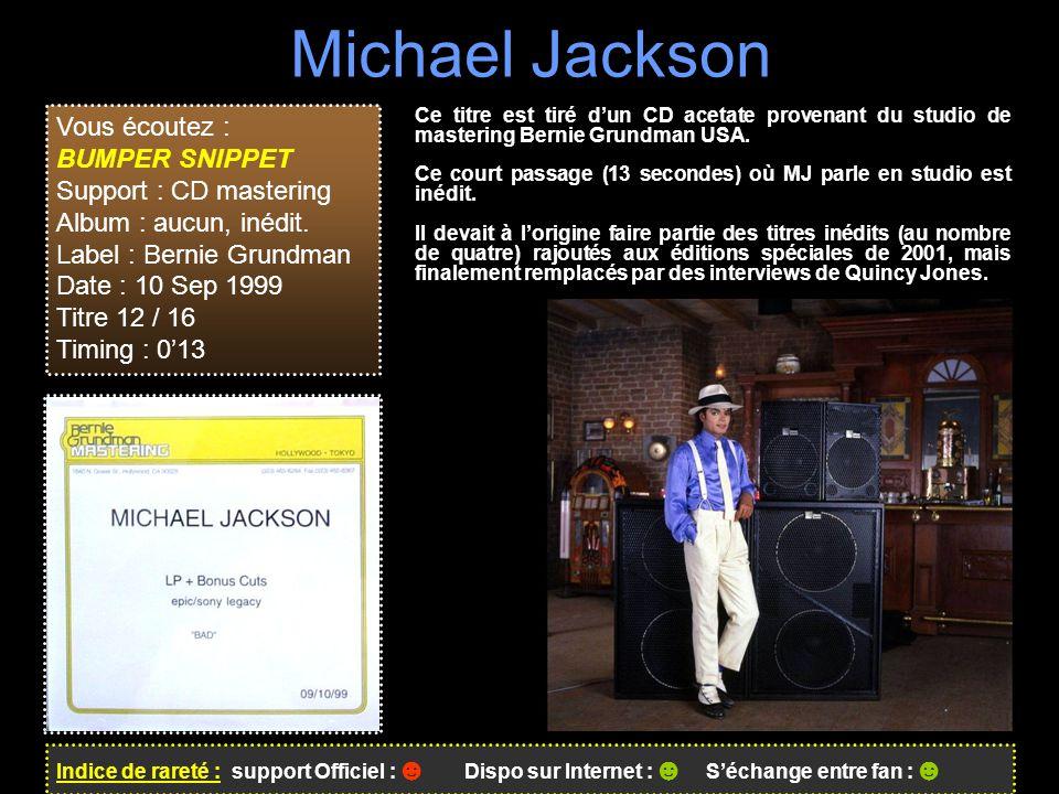 Michael Jackson Vous écoutez : BUMPER SNIPPET Support : CD mastering Album : aucun, inédit. Label : Bernie Grundman Date : 10 Sep 1999 Titre 12 / 16 T