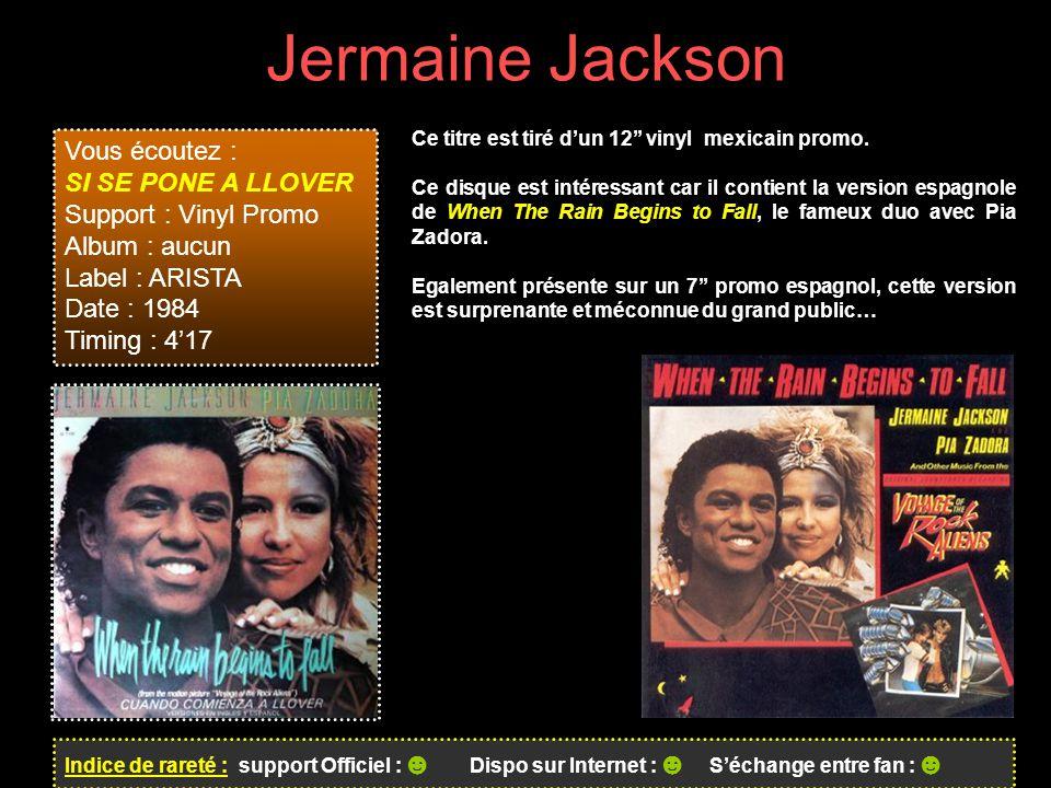 Jermaine Jackson Indice de rareté : support Officiel : ☻ Dispo sur Internet : ☻ S'échange entre fan : ☻ Vous écoutez : SI SE PONE A LLOVER Support : Vinyl Promo Album : aucun Label : ARISTA Date : 1984 Timing : 4'17 Ce titre est tiré d'un 12'' vinyl mexicain promo.