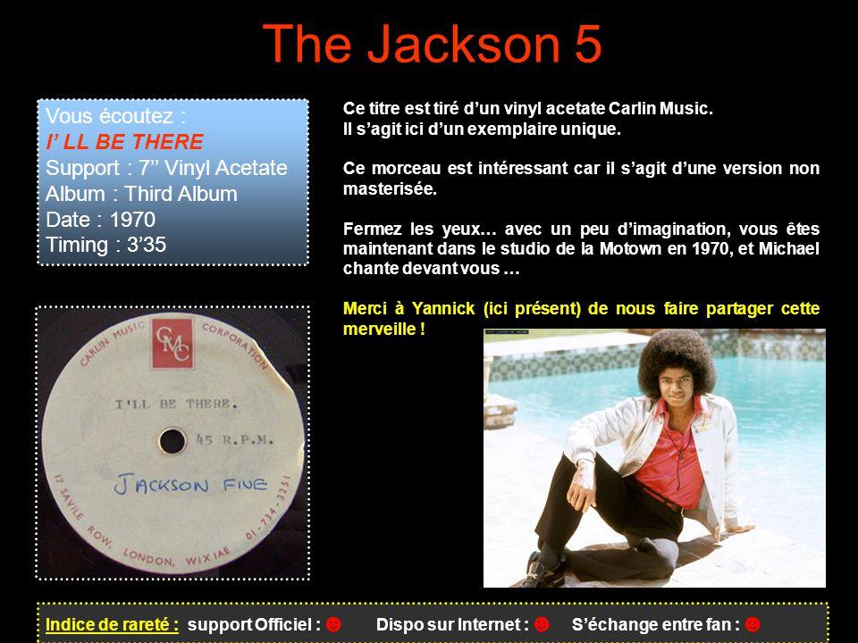 The Jackson 5 Indice de rareté : support Officiel : ☻ Dispo sur Internet : ☻ S'échange entre fan : ☻ Vous écoutez : I' LL BE THERE Support : 7'' Vinyl Acetate Album : Third Album Date : 1970 Timing : 3'35 Ce titre est tiré d'un vinyl acetate Carlin Music.