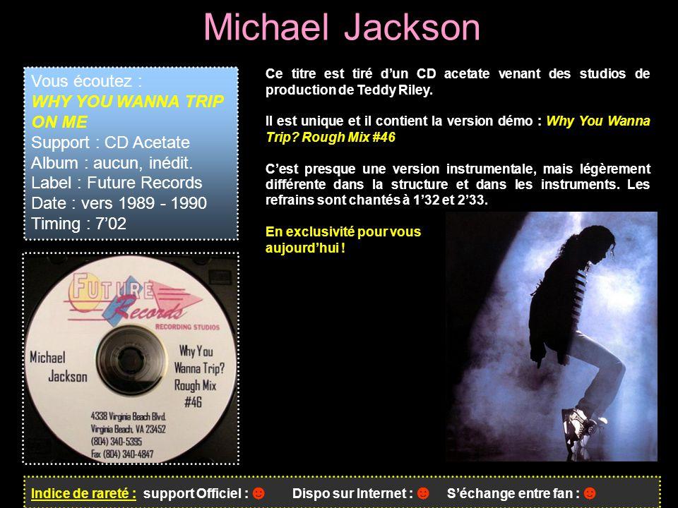 Michael Jackson Indice de rareté : support Officiel : ☻ Dispo sur Internet : ☻ S'échange entre fan : ☻ Vous écoutez : WHY YOU WANNA TRIP ON ME Support : CD Acetate Album : aucun, inédit.
