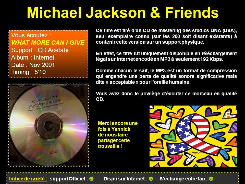 Michael Jackson & Friends Indice de rareté : support Officiel : ☻ Dispo sur Internet : ☻ S'échange entre fan : ☻ Ce titre est tiré d'un CD de mastering des studios DNA (USA), seul exemplaire connu (sur les 200 soit disant existants) à contenir cette version sur un support physique.