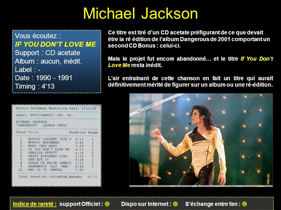 Michael Jackson Indice de rareté : support Officiel : ☻ Dispo sur Internet : ☻ S'échange entre fan : ☻ Vous écoutez : IF YOU DON'T LOVE ME Support : CD acetate Album : aucun, inédit.
