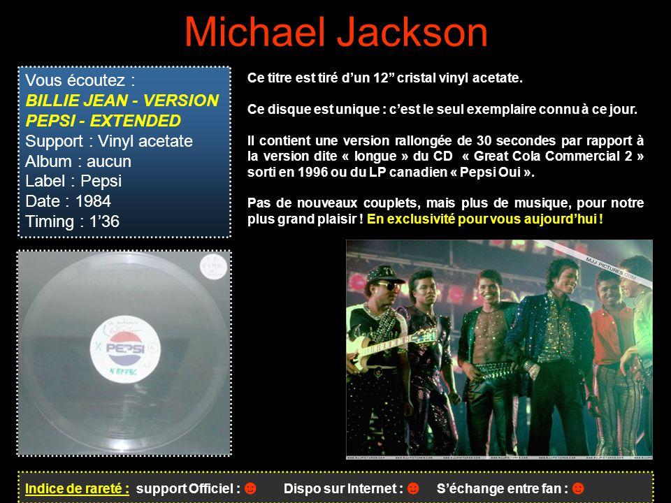 Michael Jackson Indice de rareté : support Officiel : ☻ Dispo sur Internet : ☻ S'échange entre fan : ☻ Vous écoutez : BILLIE JEAN - VERSION PEPSI - EXTENDED Support : Vinyl acetate Album : aucun Label : Pepsi Date : 1984 Timing : 1'36 Ce titre est tiré d'un 12'' cristal vinyl acetate.