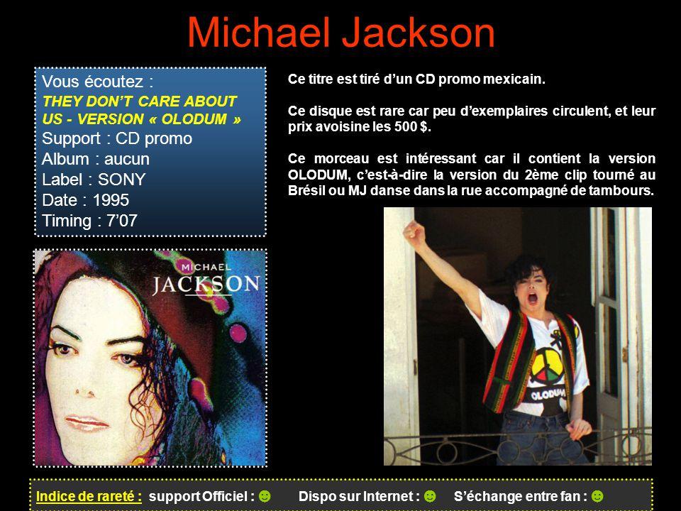 Michael Jackson Indice de rareté : support Officiel : ☻ Dispo sur Internet : ☻ S'échange entre fan : ☻ Vous écoutez : THEY DON'T CARE ABOUT US - VERSION « OLODUM » Support : CD promo Album : aucun Label : SONY Date : 1995 Timing : 7'07 Ce titre est tiré d'un CD promo mexicain.