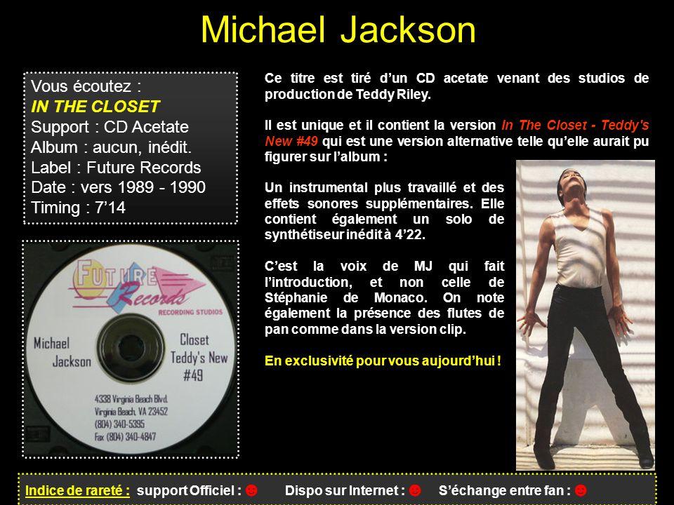 Michael Jackson Indice de rareté : support Officiel : ☻ Dispo sur Internet : ☻ S'échange entre fan : ☻ Vous écoutez : IN THE CLOSET Support : CD Acetate Album : aucun, inédit.