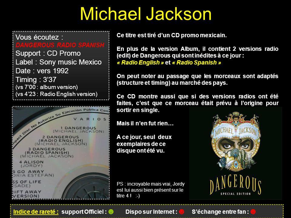 Michael Jackson Indice de rareté : support Officiel : ☻ Dispo sur Internet : ☻ S'échange entre fan : ☻ Vous écoutez : DANGEROUS RADIO SPANISH Support : CD Promo Label : Sony music Mexico Date : vers 1992 Timing : 3'37 (vs 7'00 : album version) (vs 4'23 : Radio English version) Ce titre est tiré d'un CD promo mexicain.