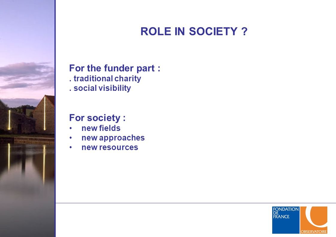 ROLE IN SOCIETY ? For the funder part :. traditional charity. social visibility For society : new fields new approaches new resources