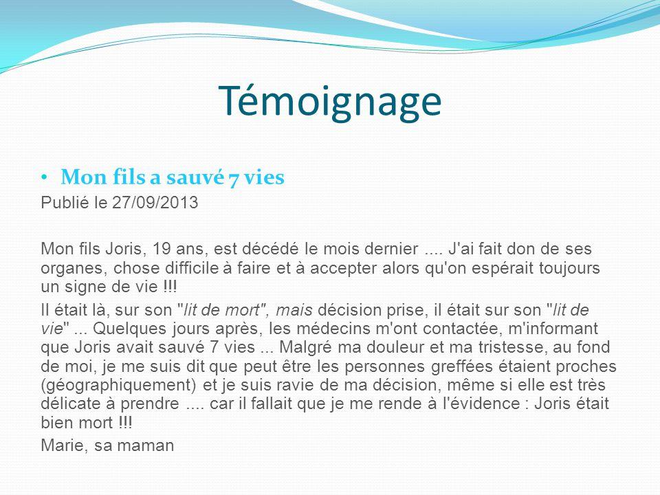 Témoignage Mon fils a sauvé 7 vies Publié le 27/09/2013 Mon fils Joris, 19 ans, est décédé le mois dernier.... J'ai fait don de ses organes, chose dif