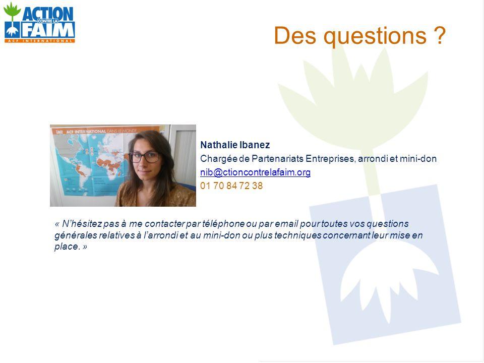 Des questions ? Nathalie Ibanez Chargée de Partenariats Entreprises, arrondi et mini-don nib@ctioncontrelafaim.org 01 70 84 72 38 « N'hésitez pas à me