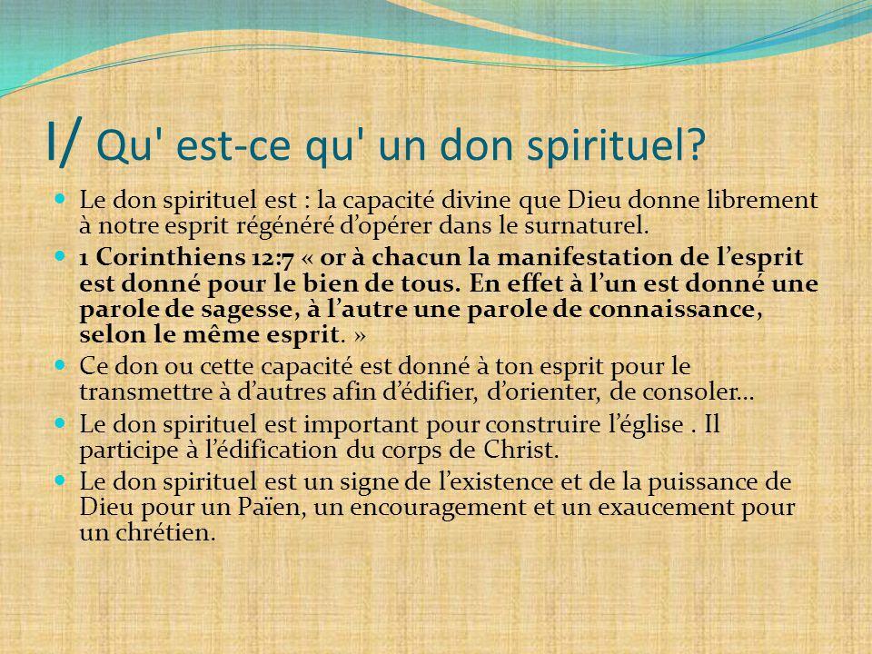I/ Qu' est-ce qu' un don spirituel? Le don spirituel est : la capacité divine que Dieu donne librement à notre esprit régénéré d'opérer dans le surnat