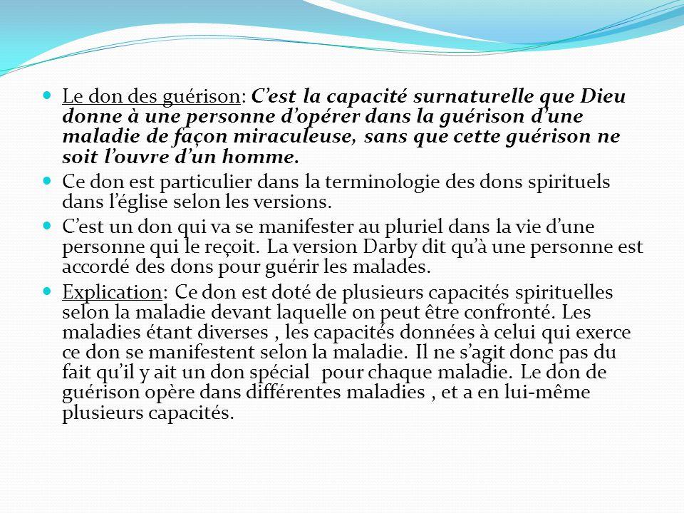 Le don des guérison: C'est la capacité surnaturelle que Dieu donne à une personne d'opérer dans la guérison d'une maladie de façon miraculeuse, sans q