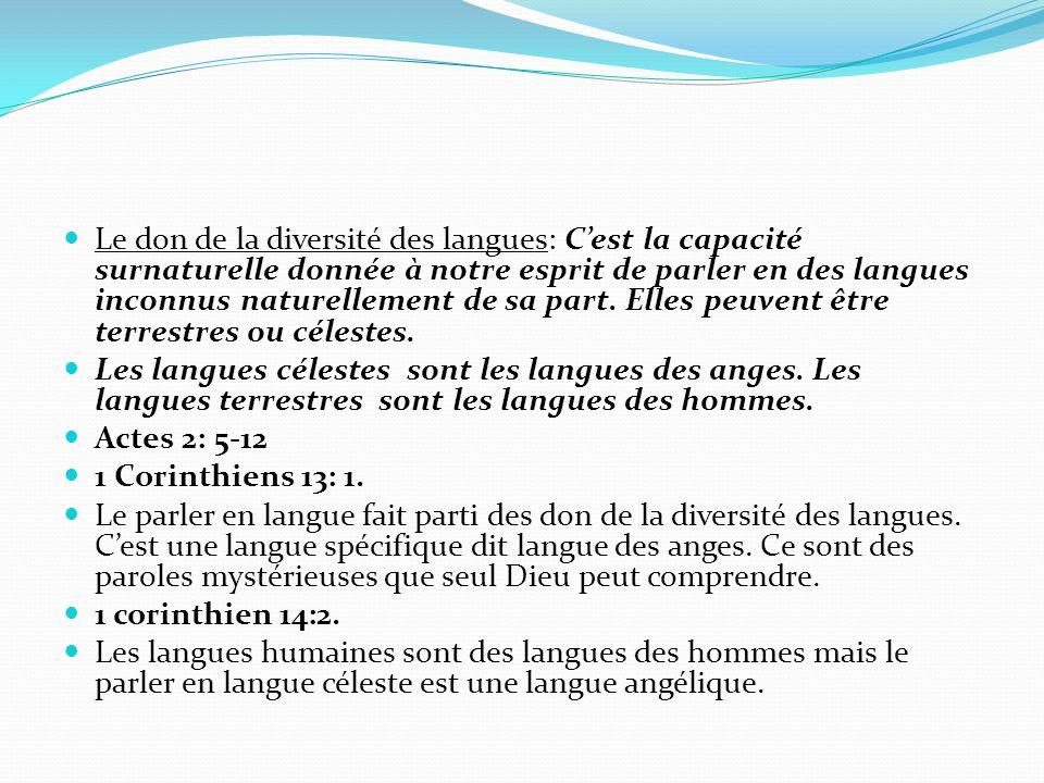 Le don de la diversité des langues: C'est la capacité surnaturelle donnée à notre esprit de parler en des langues inconnus naturellement de sa part. E