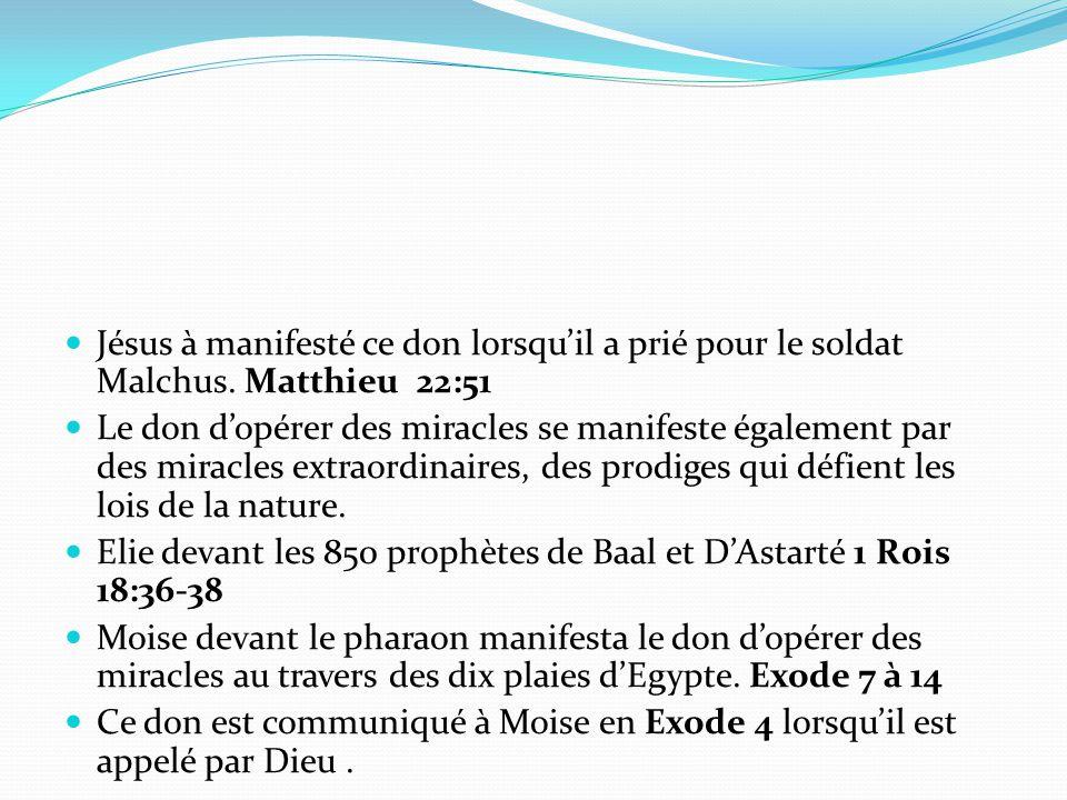 Jésus à manifesté ce don lorsqu'il a prié pour le soldat Malchus. Matthieu 22:51 Le don d'opérer des miracles se manifeste également par des miracles