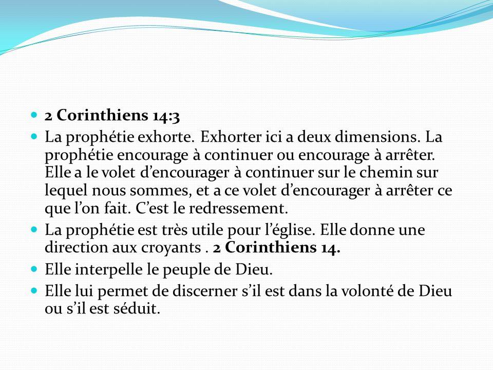 2 Corinthiens 14:3 La prophétie exhorte. Exhorter ici a deux dimensions. La prophétie encourage à continuer ou encourage à arrêter. Elle a le volet d'