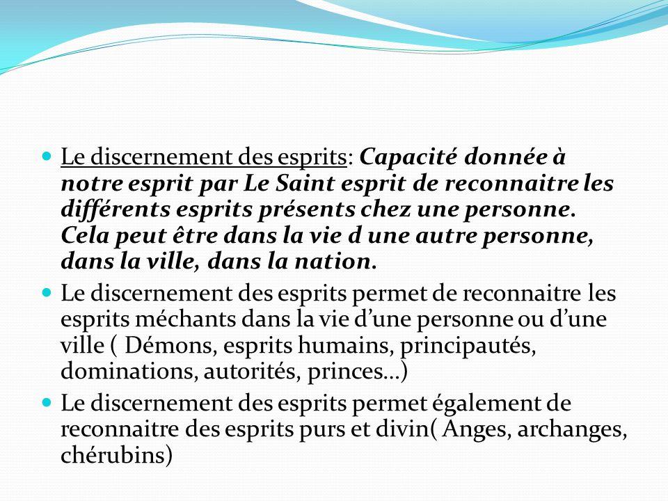 Le discernement des esprits: Capacité donnée à notre esprit par Le Saint esprit de reconnaitre les différents esprits présents chez une personne. Cela