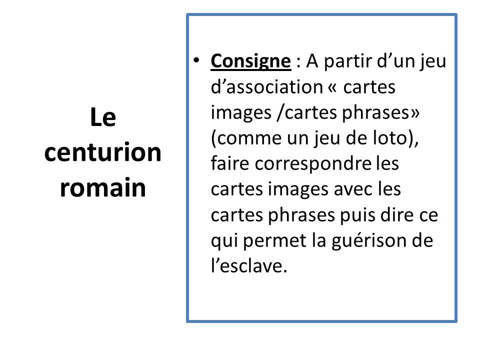 Le centurion romain Consigne : A partir d'un jeu d'association « cartes images /cartes phrases» (comme un jeu de loto), faire correspondre les cartes images avec les cartes phrases puis dire ce qui permet la guérison de l'esclave.