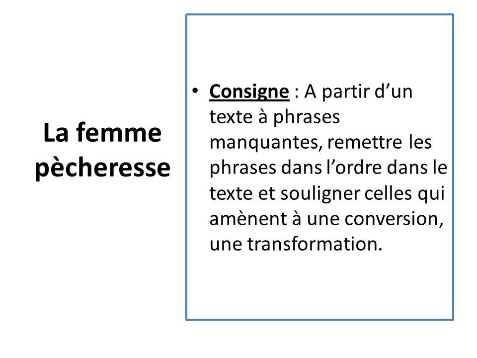 La femme pècheresse Consigne : A partir d'un texte à phrases manquantes, remettre les phrases dans l'ordre dans le texte et souligner celles qui amènent à une conversion, une transformation.