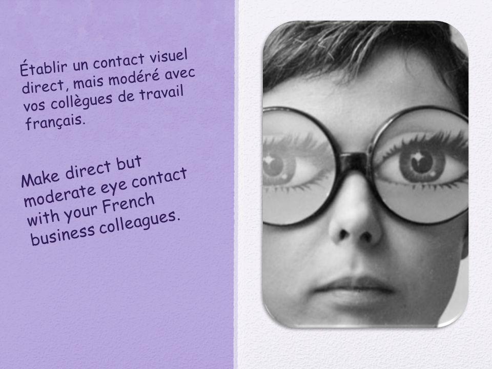 Établir un contact visuel direct, mais modéré avec vos collègues de travail français. Make direct but moderate eye contact with your French business c