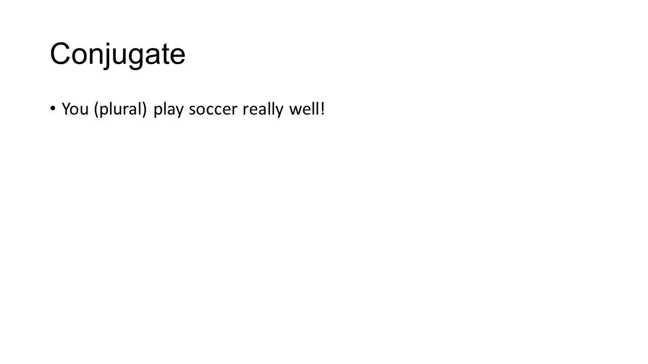 Conjugate You (plural) play soccer really well!