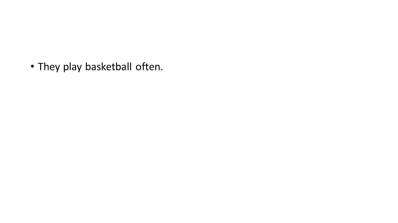 They play basketball often.