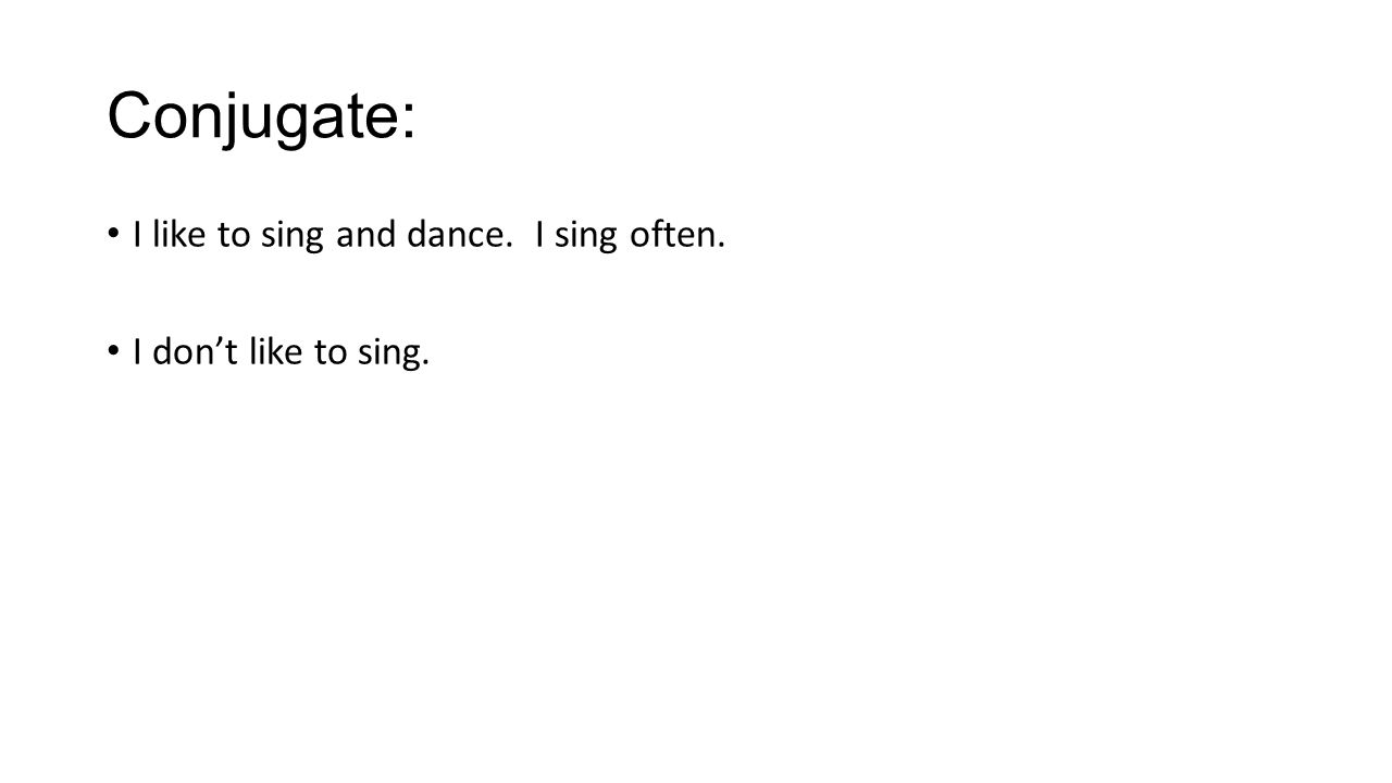 Conjugate: I like to sing and dance. I sing often. I don't like to sing.