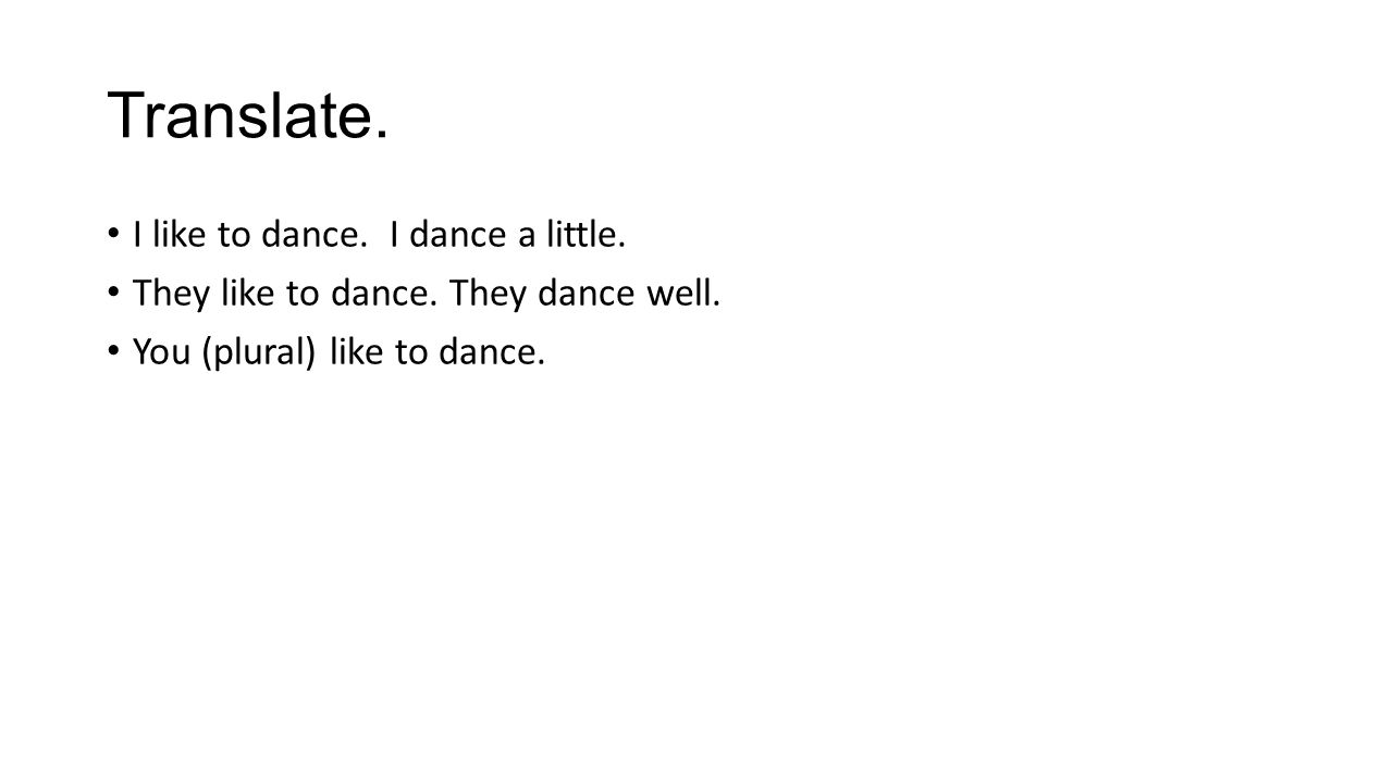 Translate. I like to dance. I dance a little. They like to dance. They dance well. You (plural) like to dance.