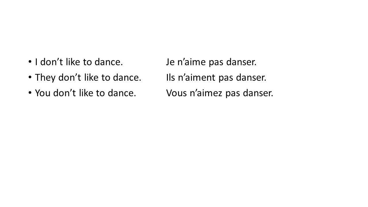 I don't like to dance. Je n'aime pas danser. They don't like to dance.Ils n'aiment pas danser. You don't like to dance.Vous n'aimez pas danser.