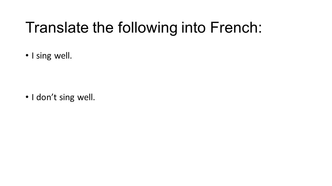 Translate the following into French: I sing well. I don't sing well.