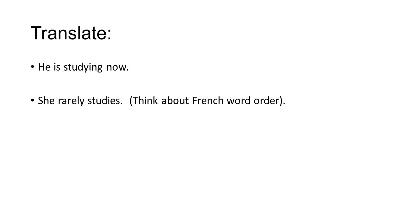 Translate: He is studying now. She rarely studies. (Think about French word order).