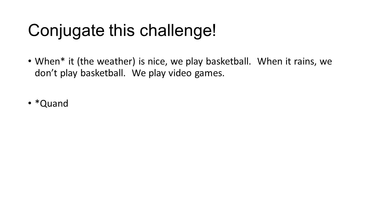 Conjugate this challenge. When* it (the weather) is nice, we play basketball.