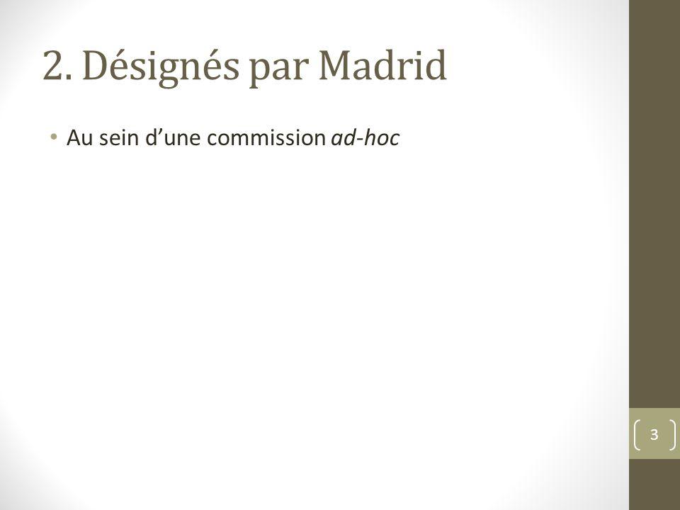 2. Désignés par Madrid Au sein d'une commission ad-hoc 3