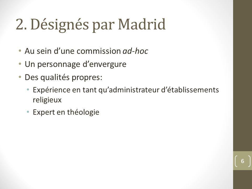 2. Désignés par Madrid Au sein d'une commission ad-hoc Un personnage d'envergure Des qualités propres: Expérience en tant qu'administrateur d'établiss